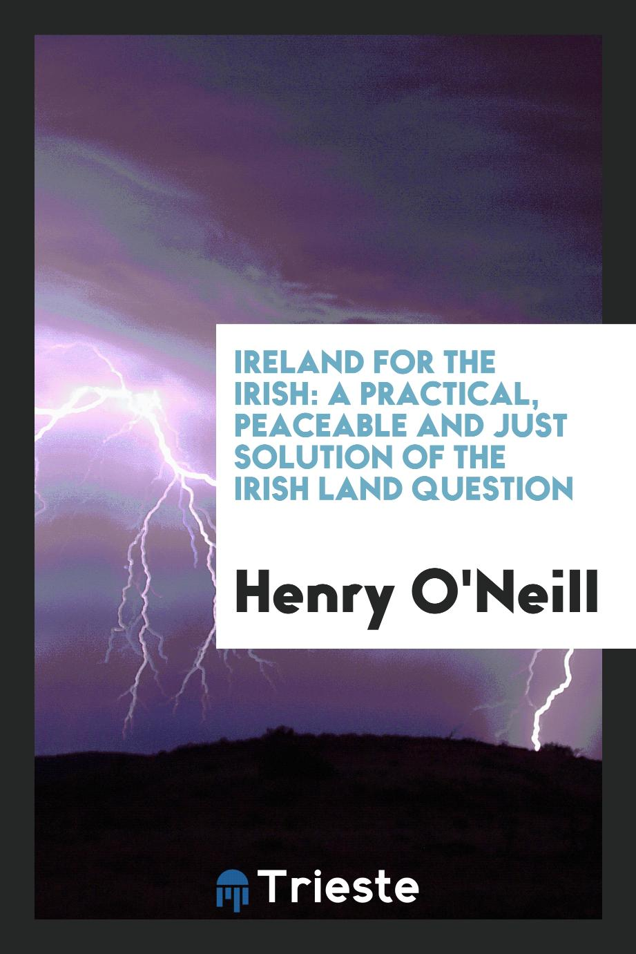 Ireland for the Irish: A Practical, Peaceable and Just Solution of the Irish Land Question