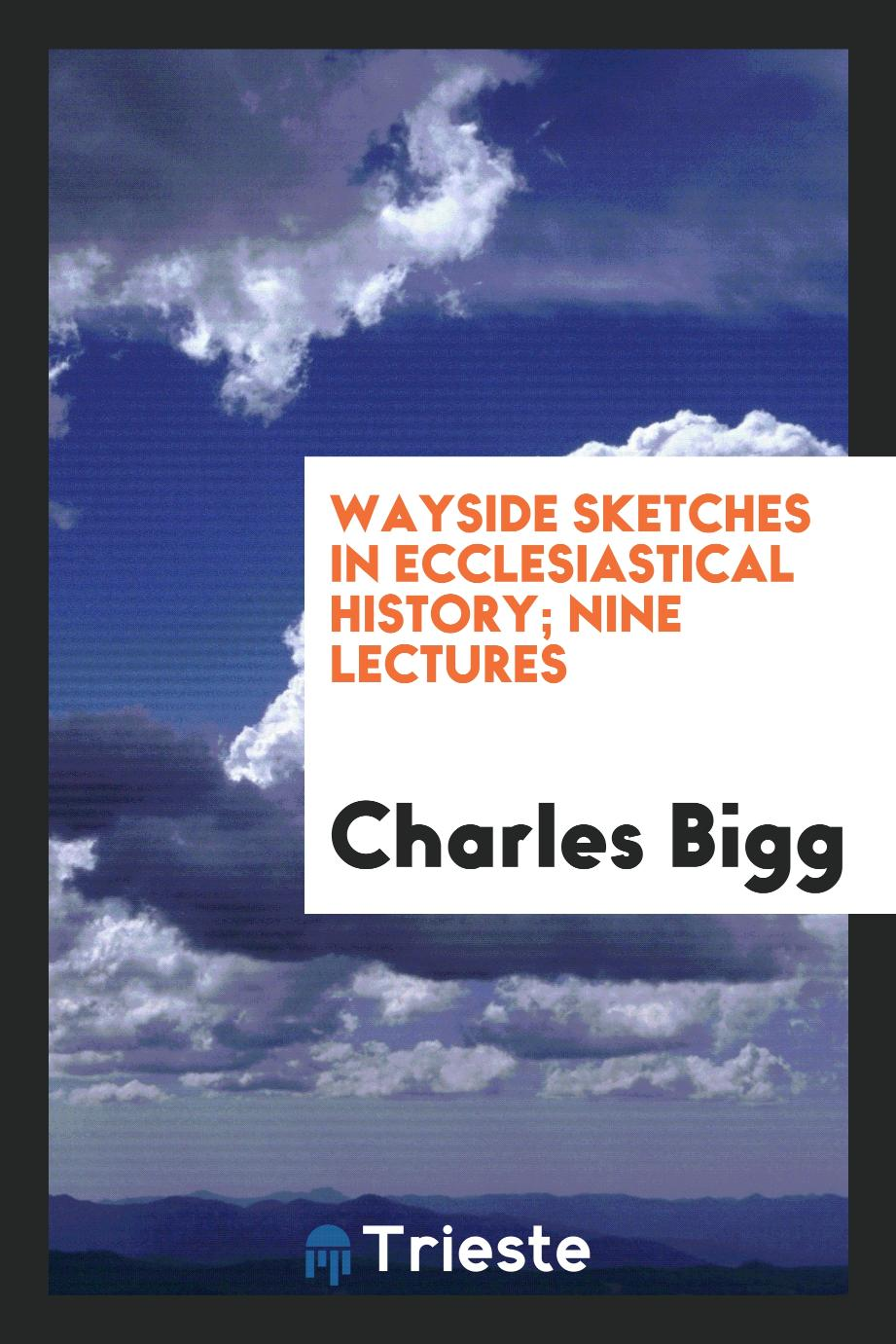 Wayside sketches in ecclesiastical history; Nine Lectures
