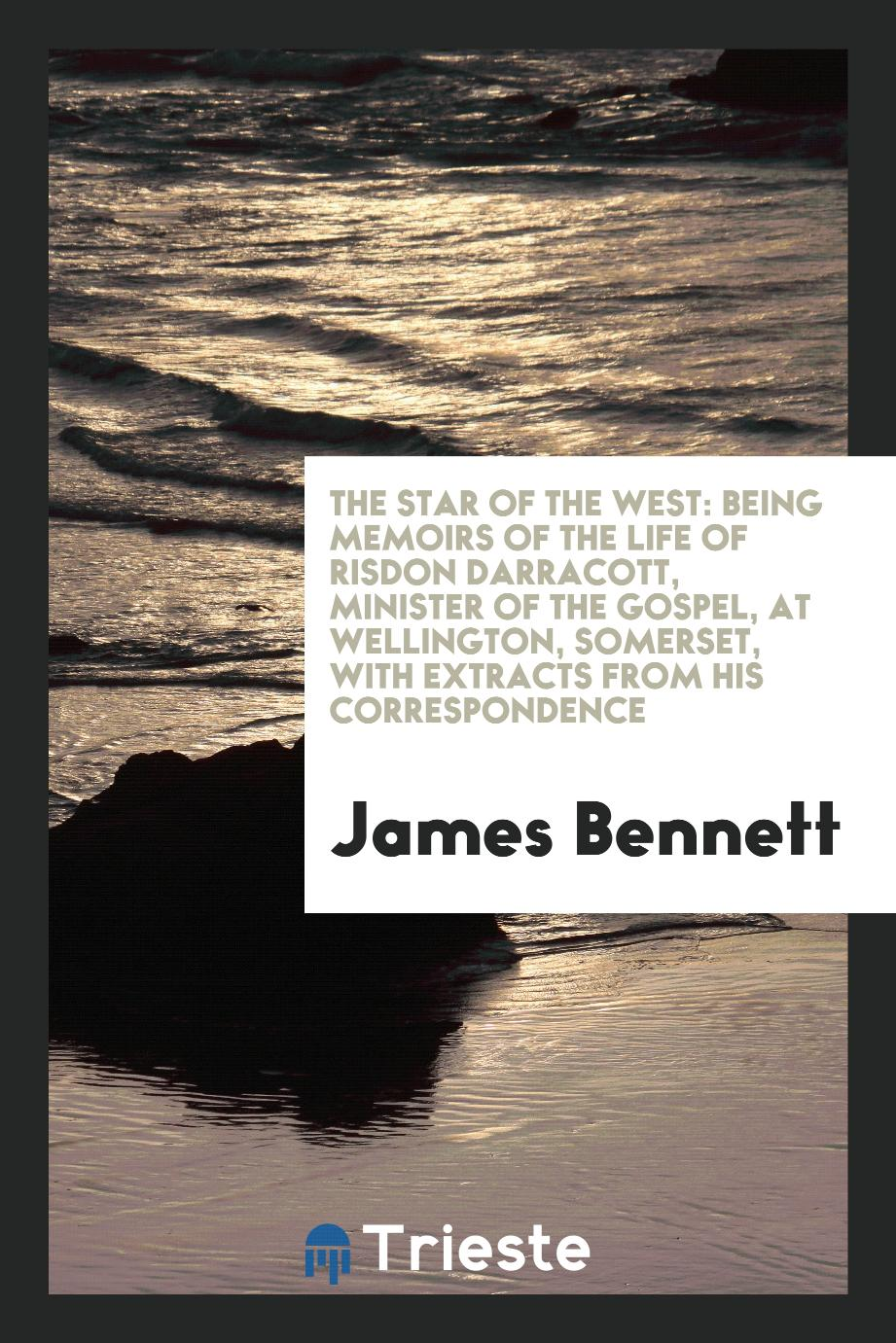 The Star of the west: being memoirs of the life of Risdon Darracott, minister of the gospel, at Wellington, Somerset, with extracts from his correspondence