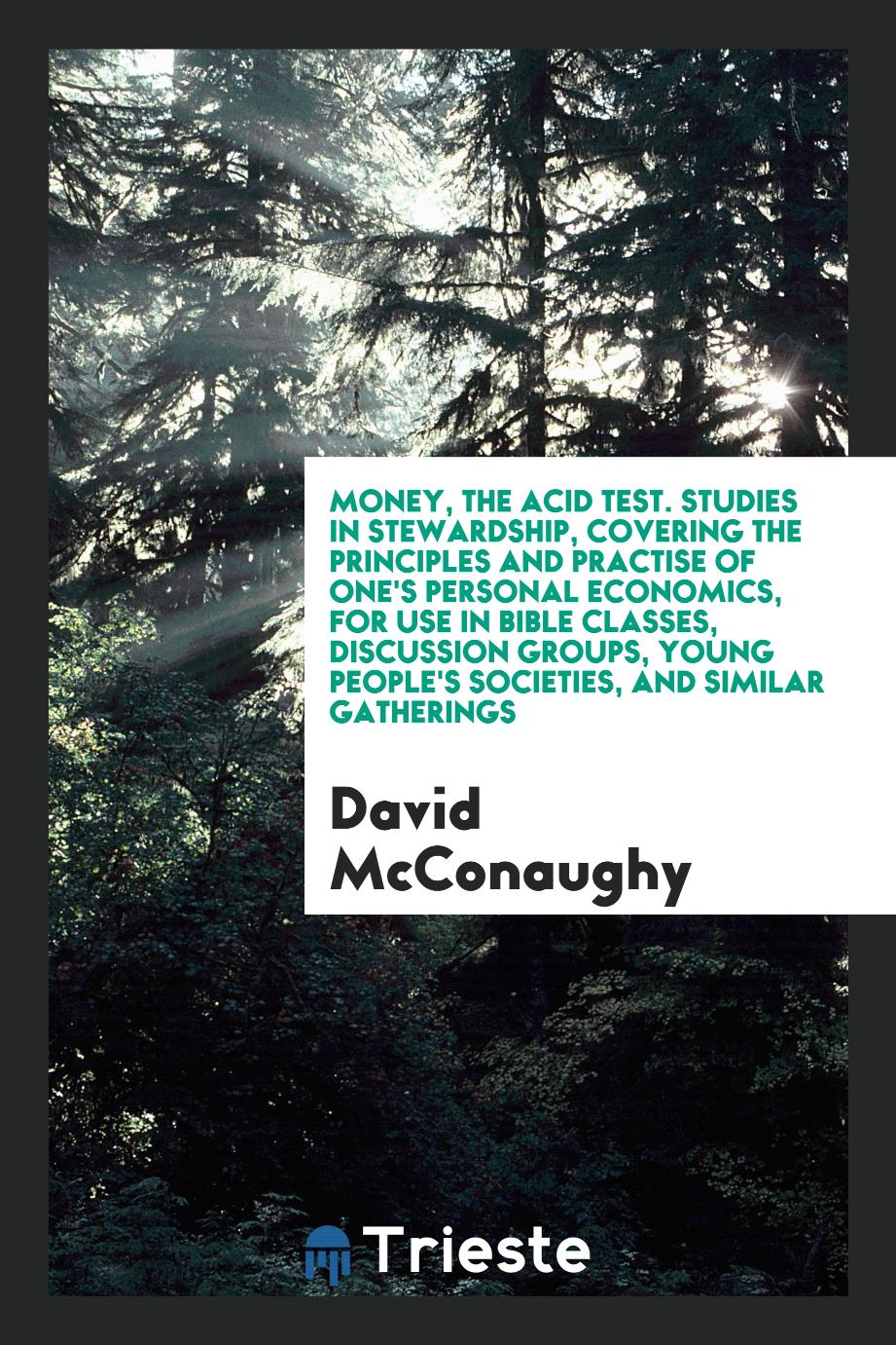 Money, the acid test. Studies in stewardship, covering the principles and practise of one's personal economics, for use in Bible classes, discussion groups, young people's societies, and similar gatherings