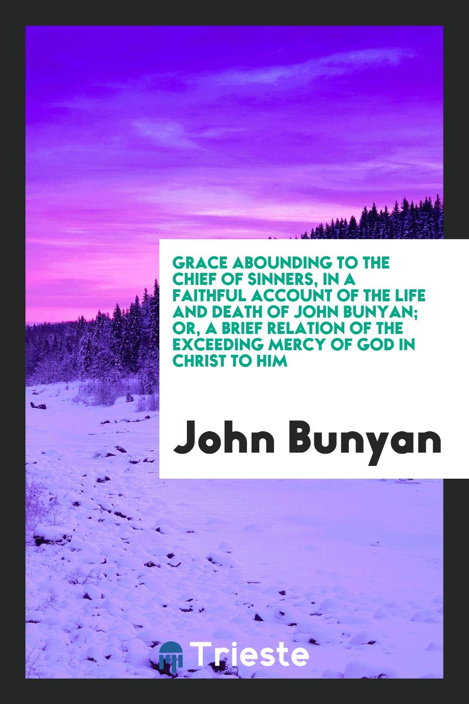 Grace abounding to the chief of sinners, in a faithful account of the life and death of John Bunyan; or, A brief relation of the exceeding mercy of God in Christ to him