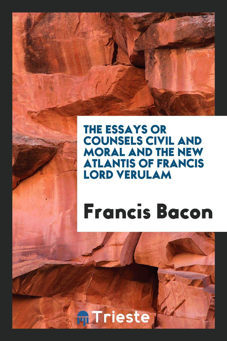 The essays or counsels civil and moral and the new Atlantis of Francis Lord Verulam
