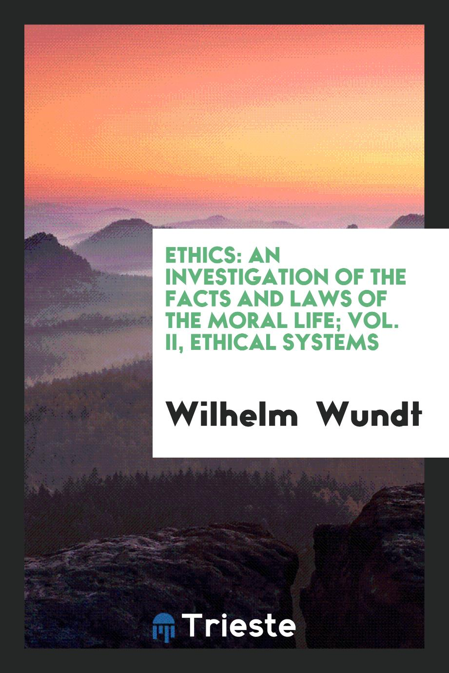 Ethics: An Investigation of the Facts and Laws of the Moral Life; Vol. II, Ethical Systems