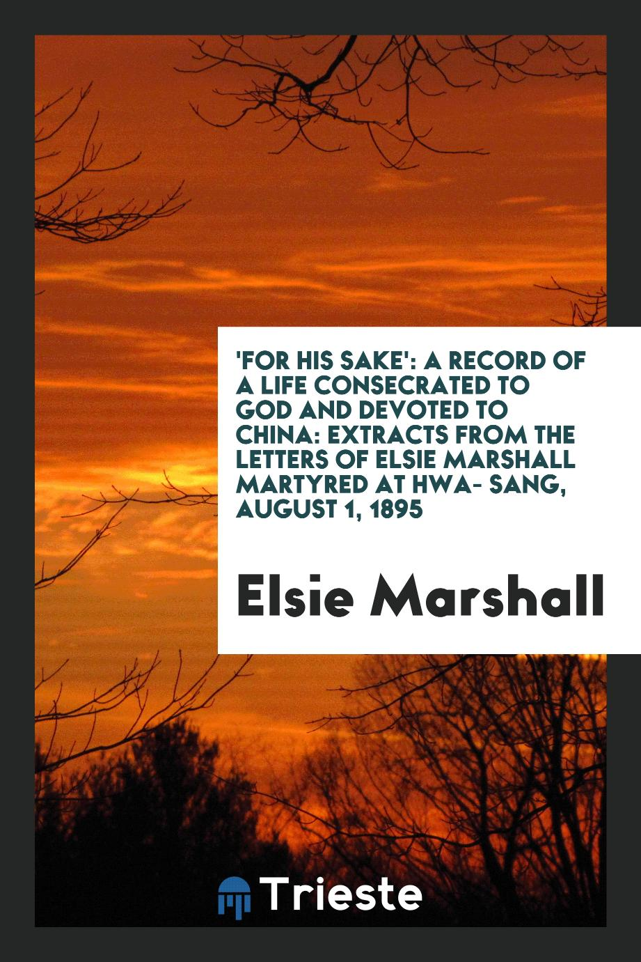 'For His sake': a record of a life consecrated to God and devoted to China: extracts from the letters of Elsie Marshall martyred at Hwa- Sang, August 1, 1895