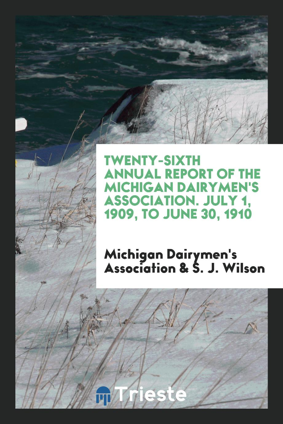 Twenty-Sixth Annual Report of the Michigan Dairymen's Association. July 1, 1909, to June 30, 1910