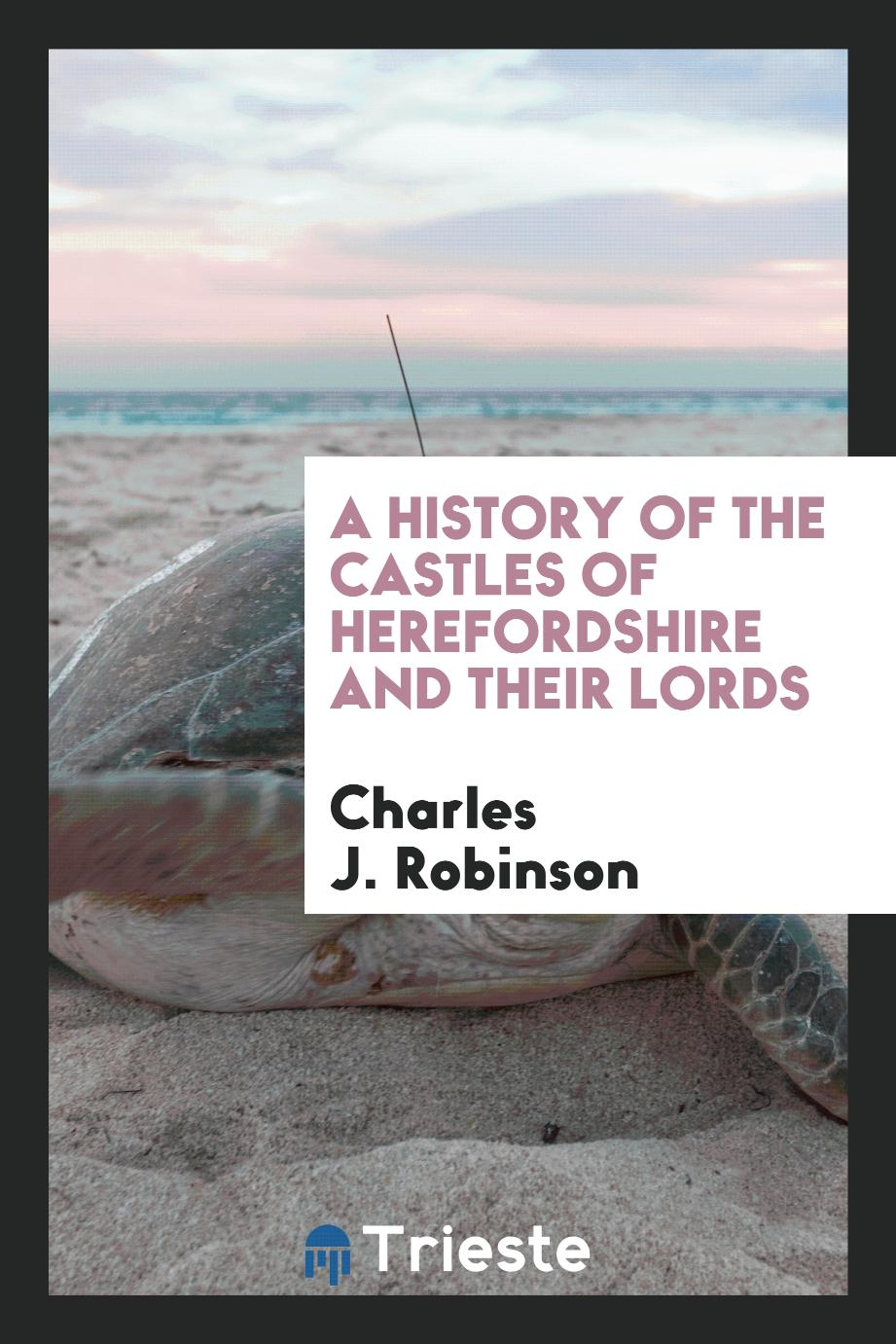 A History of the Castles of Herefordshire and Their Lords