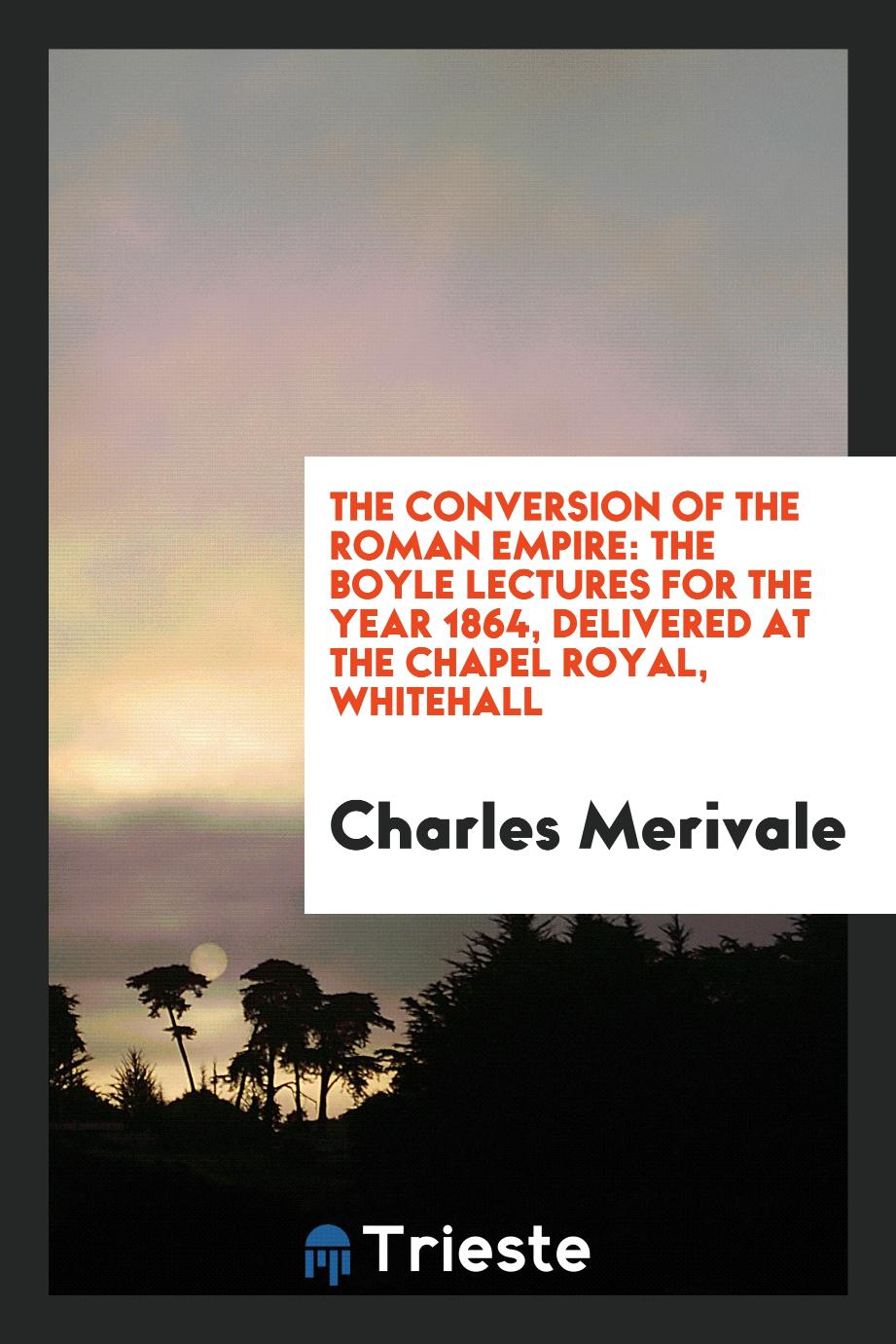 The Conversion of the Roman Empire: The Boyle Lectures for the Year 1864, Delivered at the Chapel Royal, Whitehall