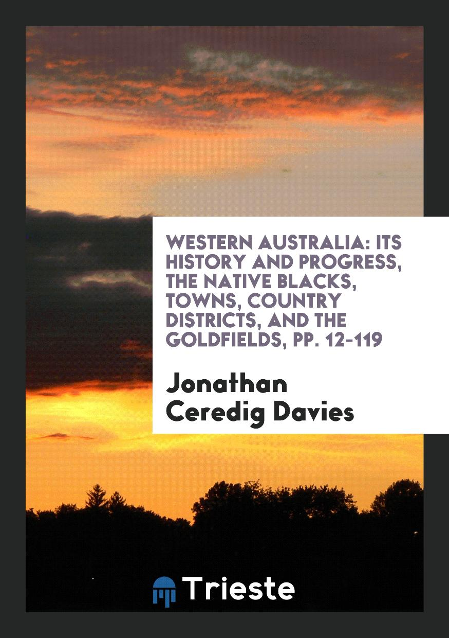 Western Australia: Its History and Progress, the Native Blacks, Towns, Country Districts, and the Goldfields, pp. 12-119