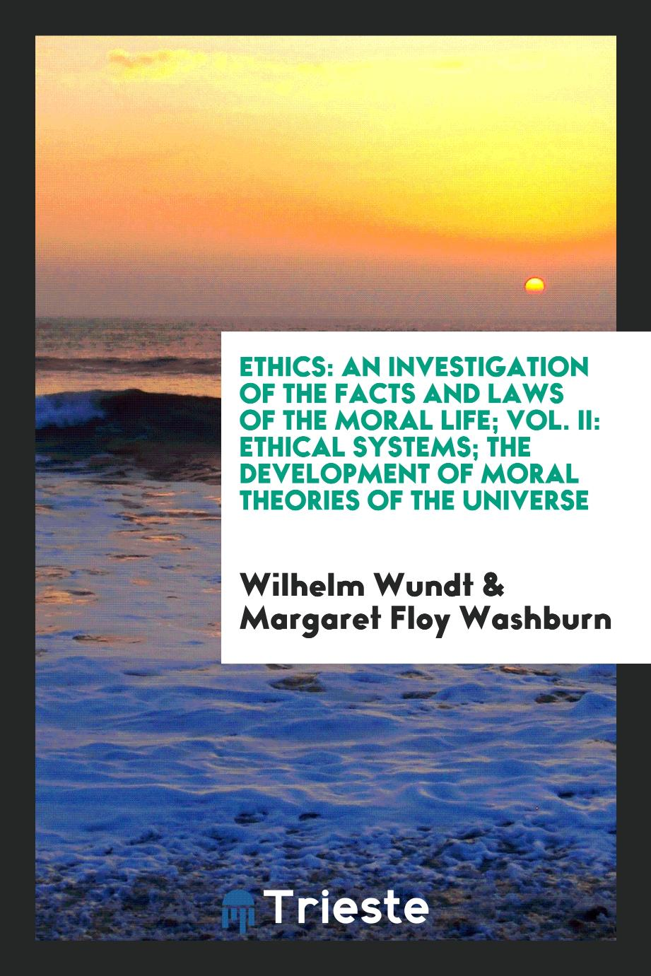 Ethics: An Investigation of the Facts and Laws of the Moral Life; Vol. II: Ethical Systems; The Development of Moral Theories of the Universe
