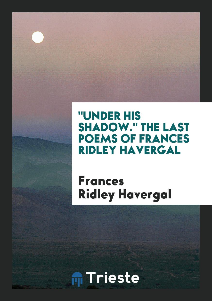 """Under his shadow."" The last poems of Frances Ridley Havergal"