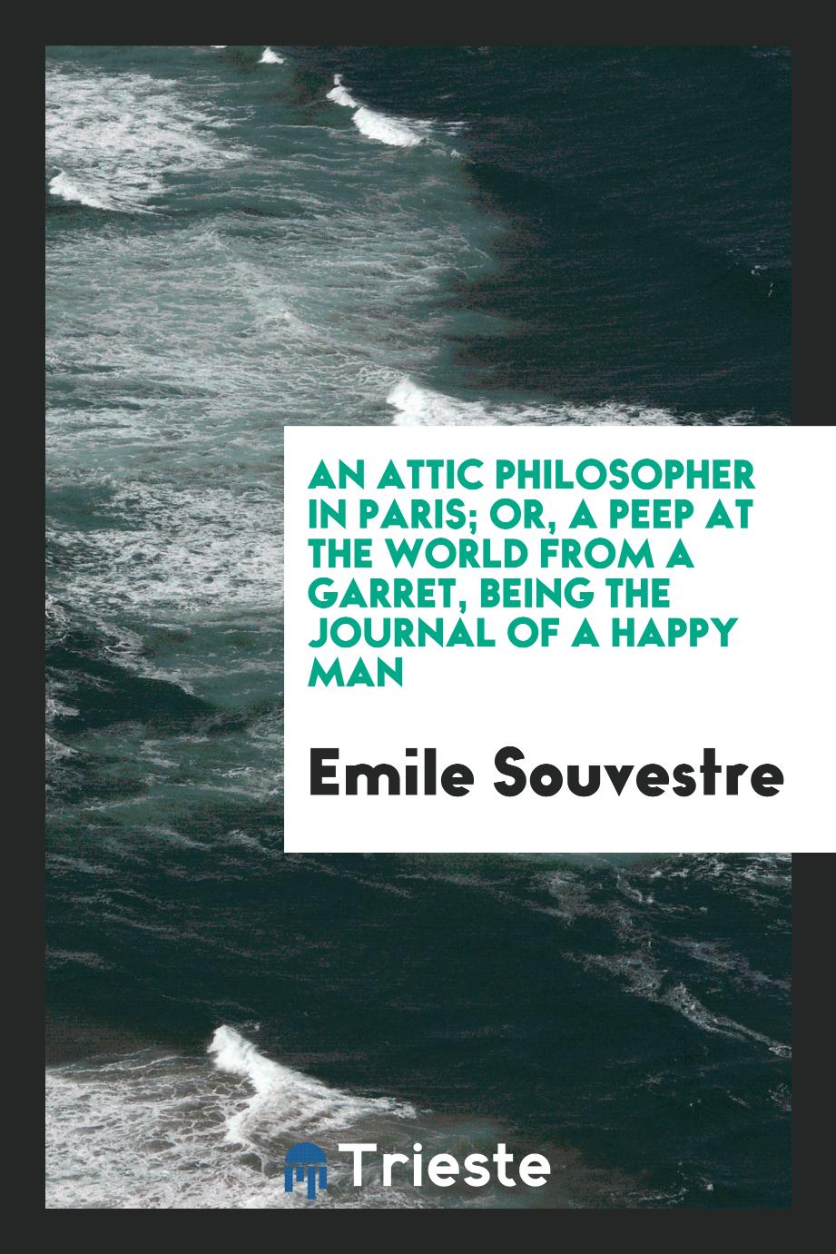 An Attic Philosopher in Paris; Or, A Peep at the World from a Garret, Being the Journal of a Happy Man