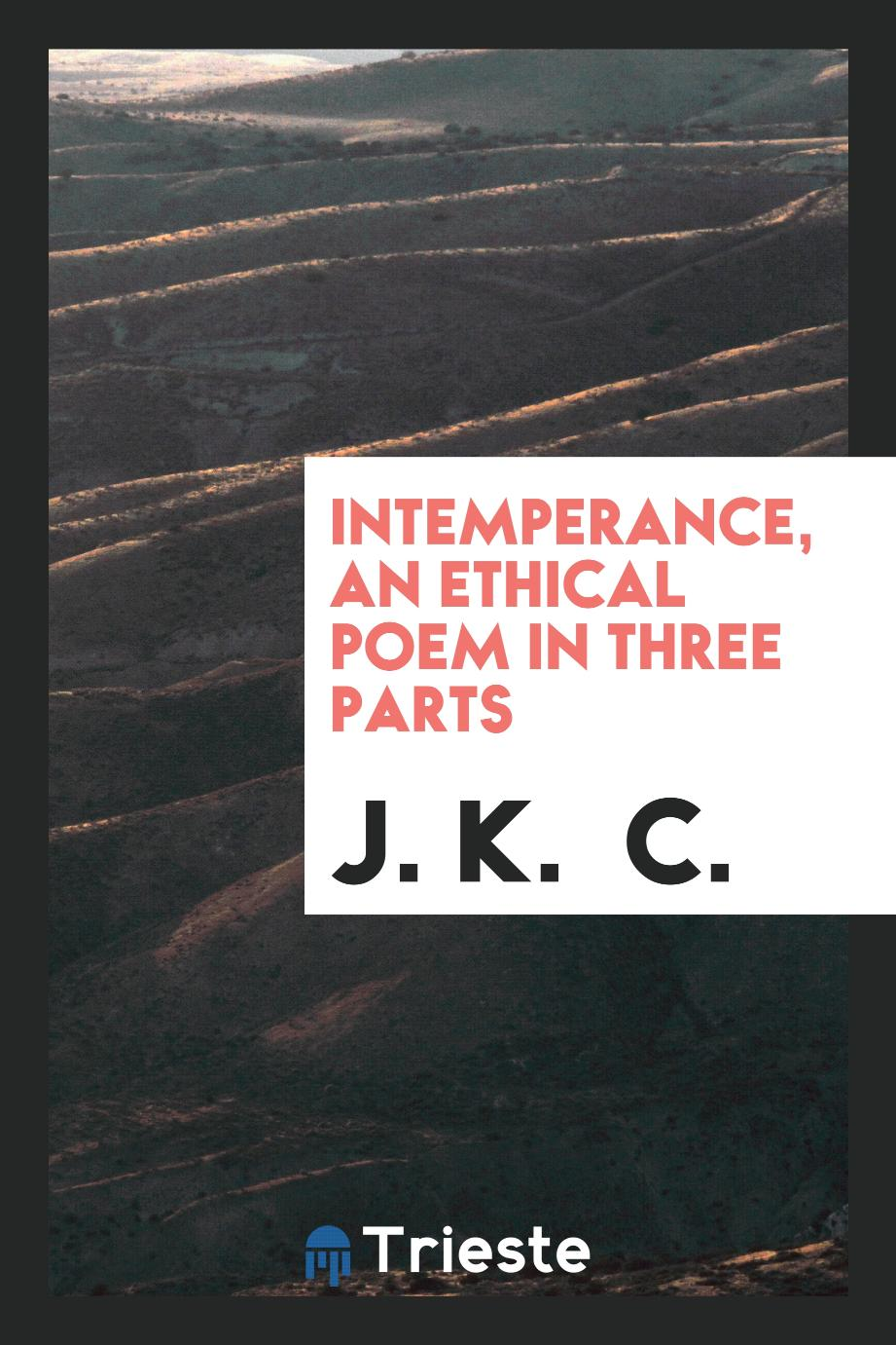 Intemperance, an ethical poem in three parts