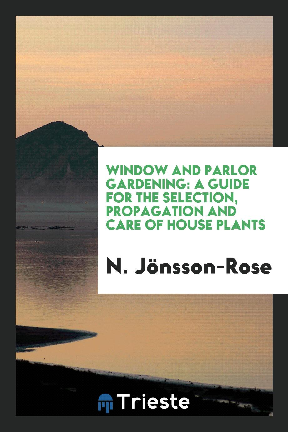 Window and Parlor Gardening: A Guide for the Selection, Propagation and Care of House Plants