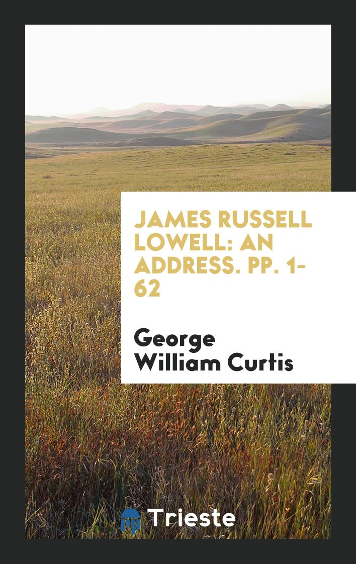 James Russell Lowell: An Address. pp. 1-62