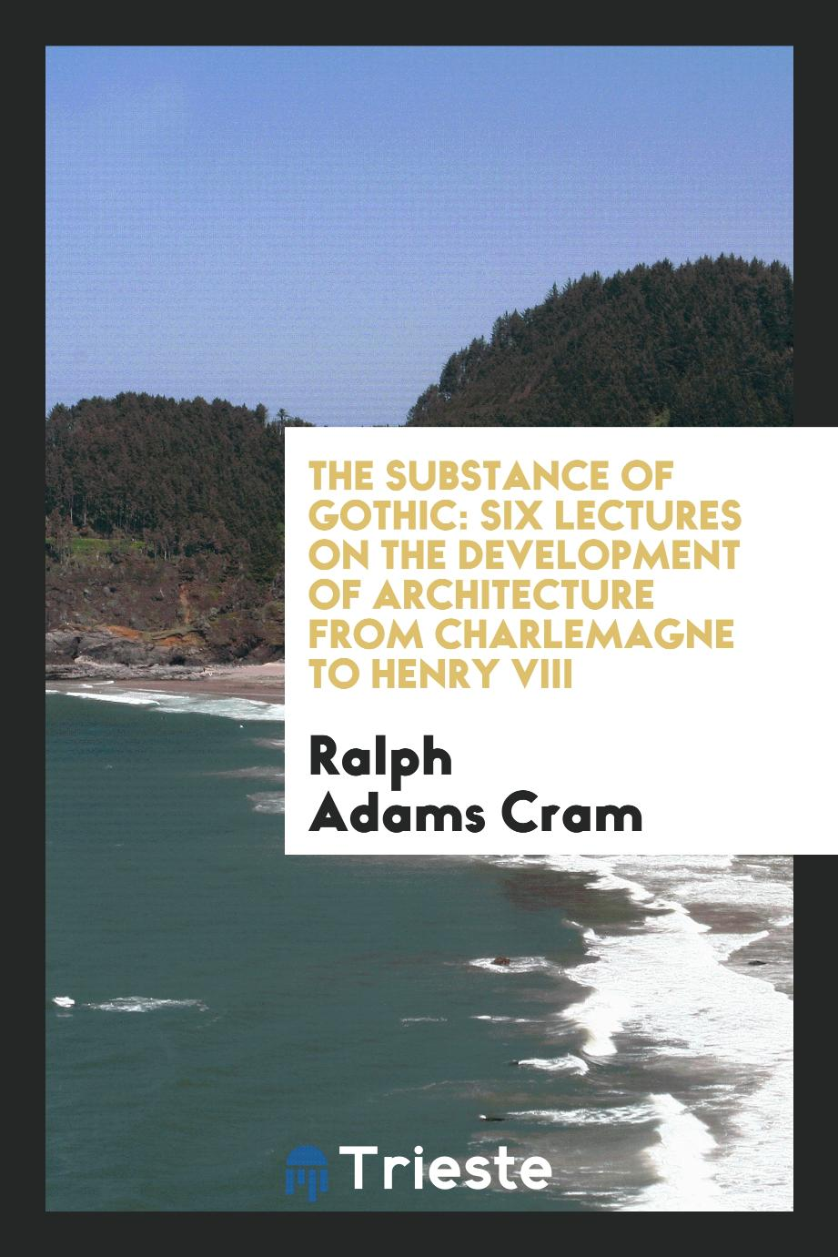 The Substance of Gothic: Six Lectures on the Development of Architecture from Charlemagne to Henry VIII