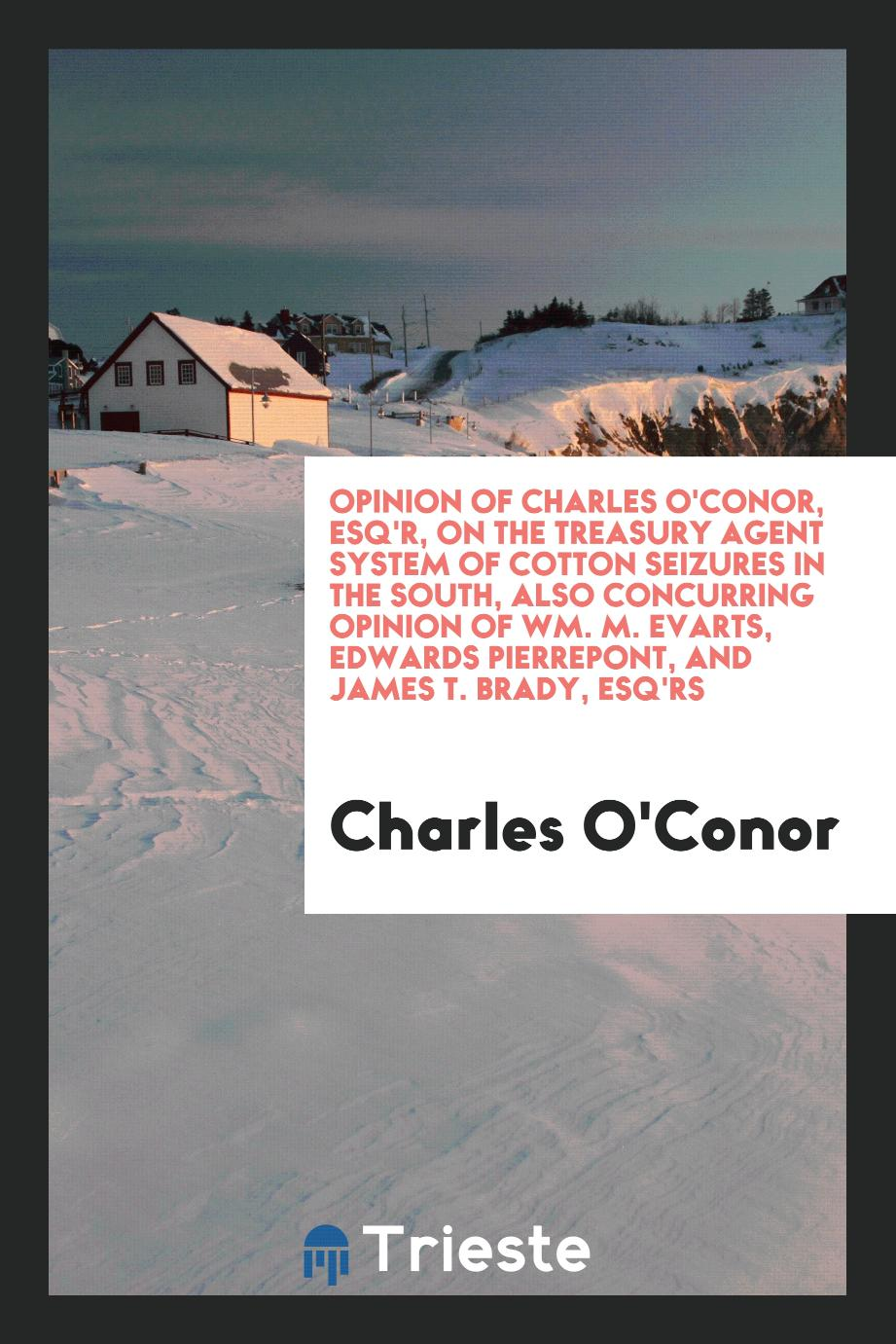 Opinion of Charles O'Conor, Esq'r, on the treasury agent system of cotton seizures in the South, also concurring opinion of Wm. M. Evarts, Edwards Pierrepont, and James T. Brady, Esq'rs