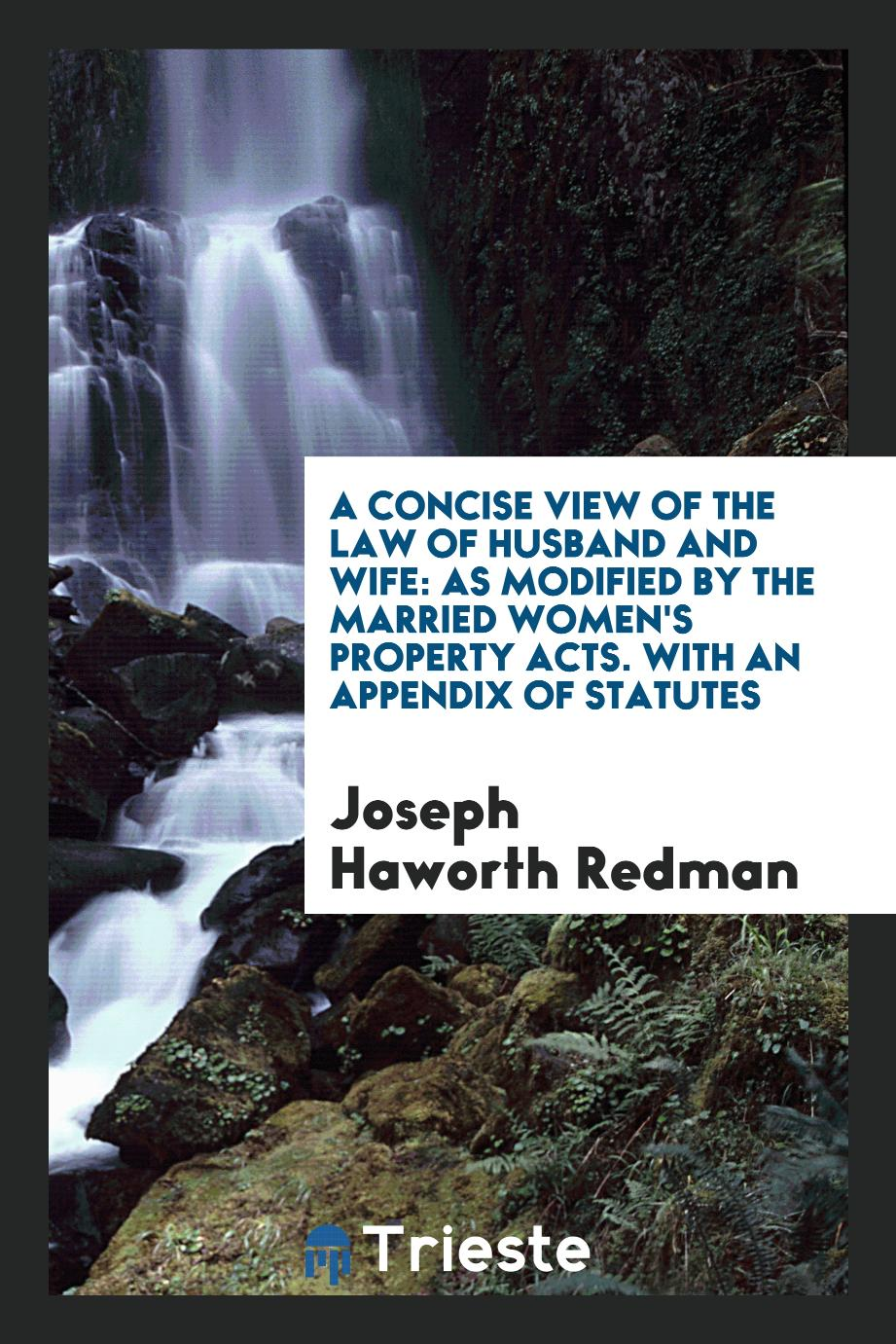 A Concise View of the Law of Husband and Wife: As Modified by the Married Women's Property Acts. With an Appendix of Statutes