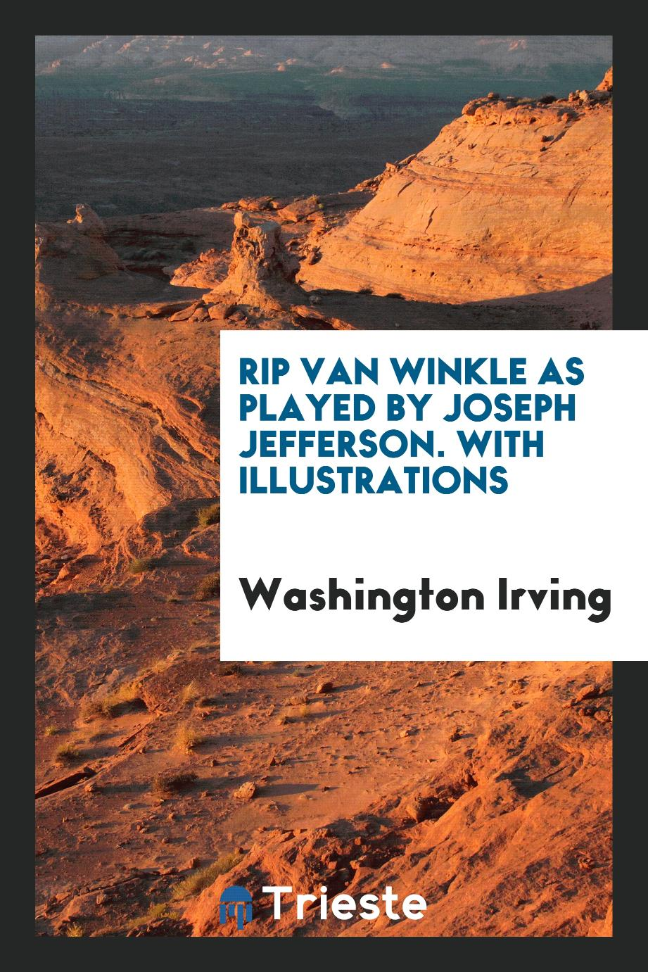 Rip Van Winkle as Played by Joseph Jefferson. With Illustrations