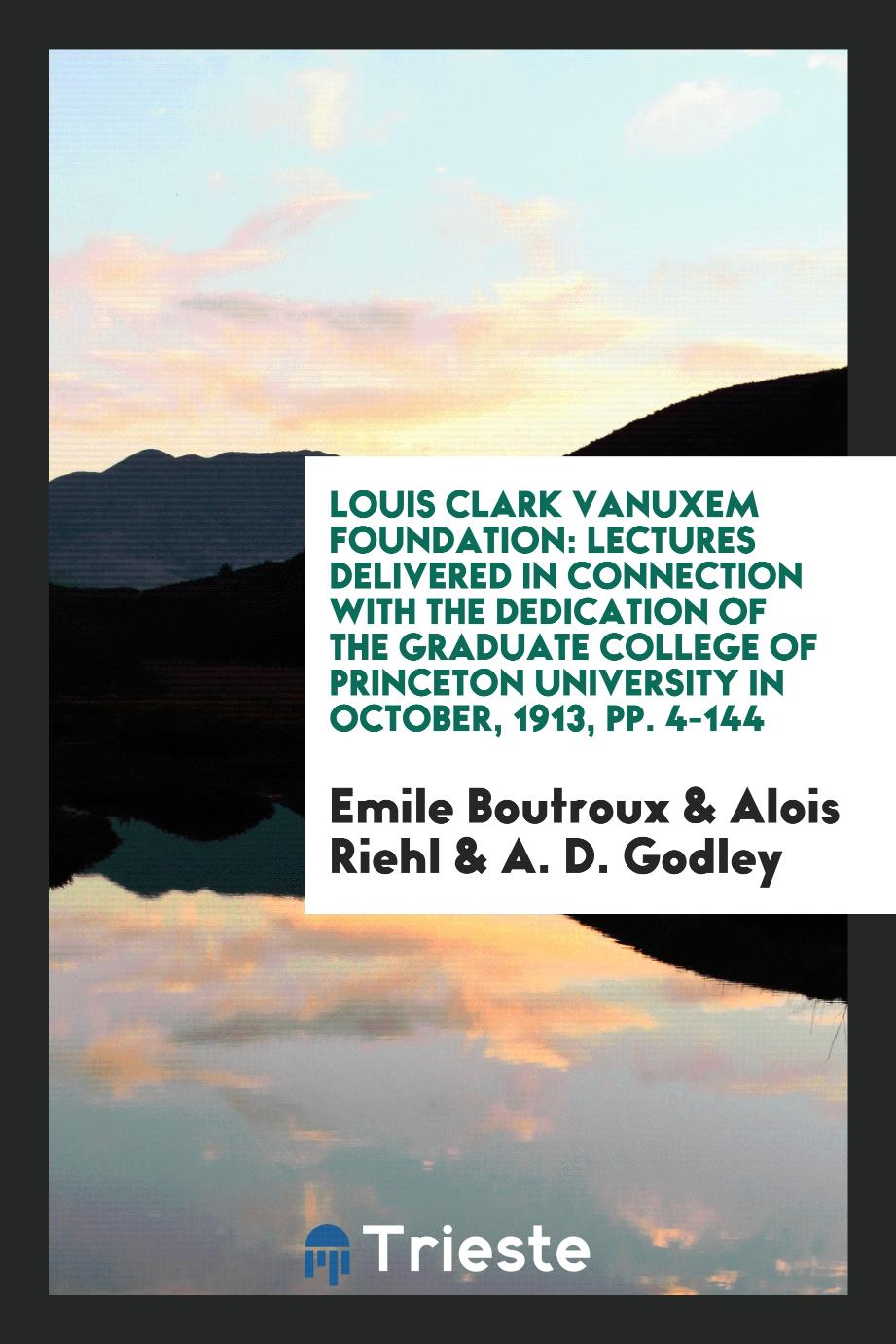 Louis Clark Vanuxem Foundation: Lectures Delivered in Connection with the Dedication of the Graduate College of Princeton University in October, 1913, pp. 4-144