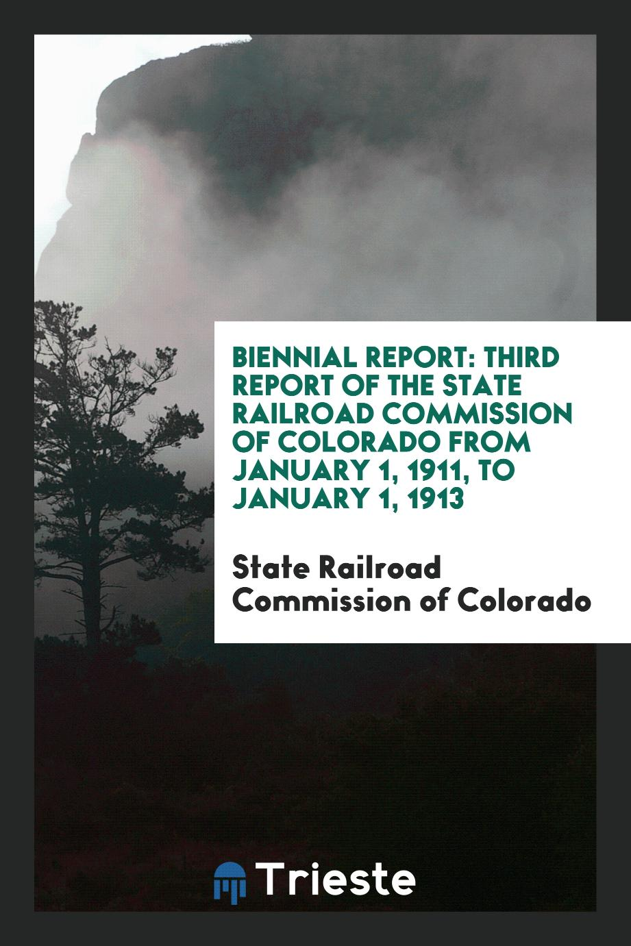 Biennial Report: Third Report of the State Railroad Commission of Colorado from January 1, 1911, to January 1, 1913