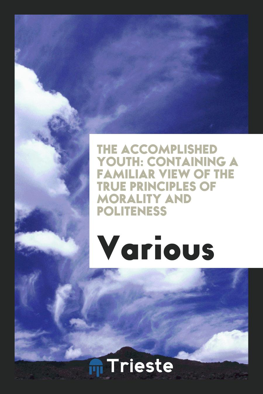 The accomplished youth: containing a familiar view of the true principles of morality and politeness