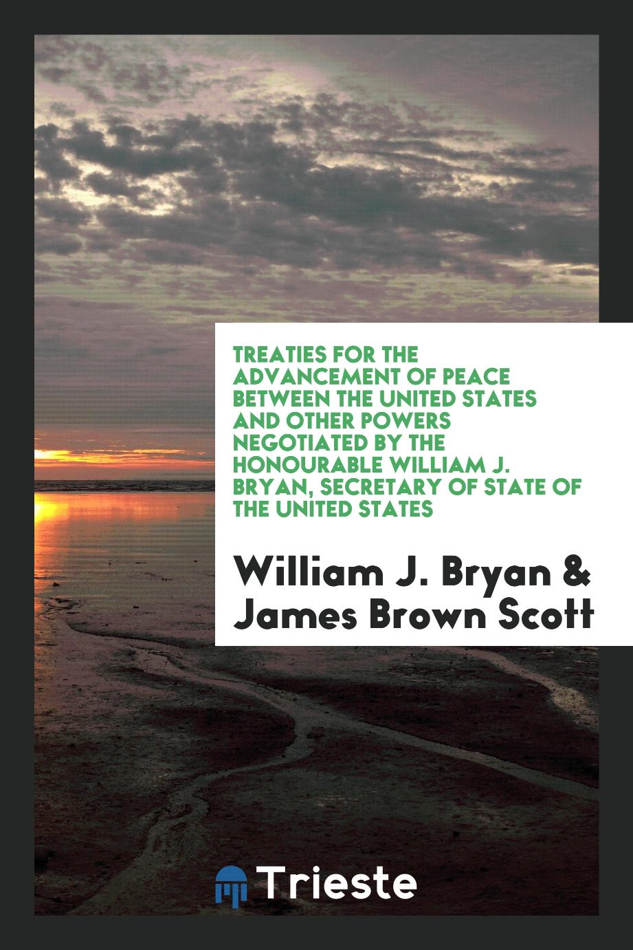 Treaties for the advancement of peace between the United States and other powers negotiated by the Honourable William J. Bryan, Secretary of state of the United States