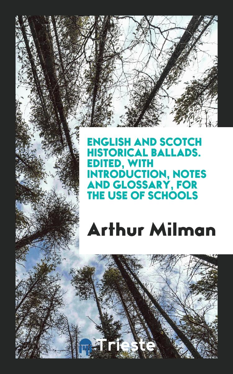 English and Scotch Historical Ballads. Edited, with Introduction, Notes and Glossary, for the Use of Schools