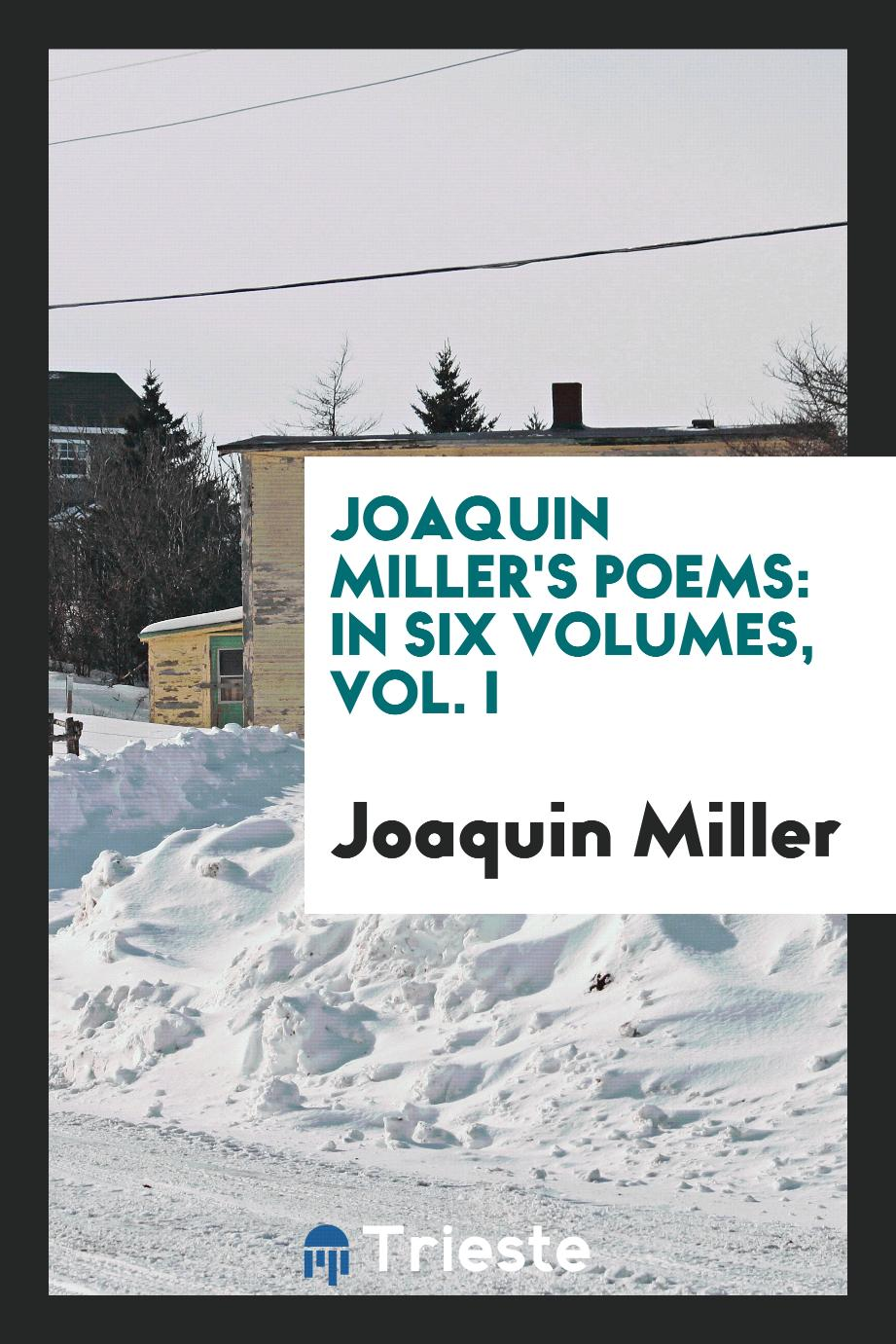Joaquin Miller's poems: in six volumes, Vol. I