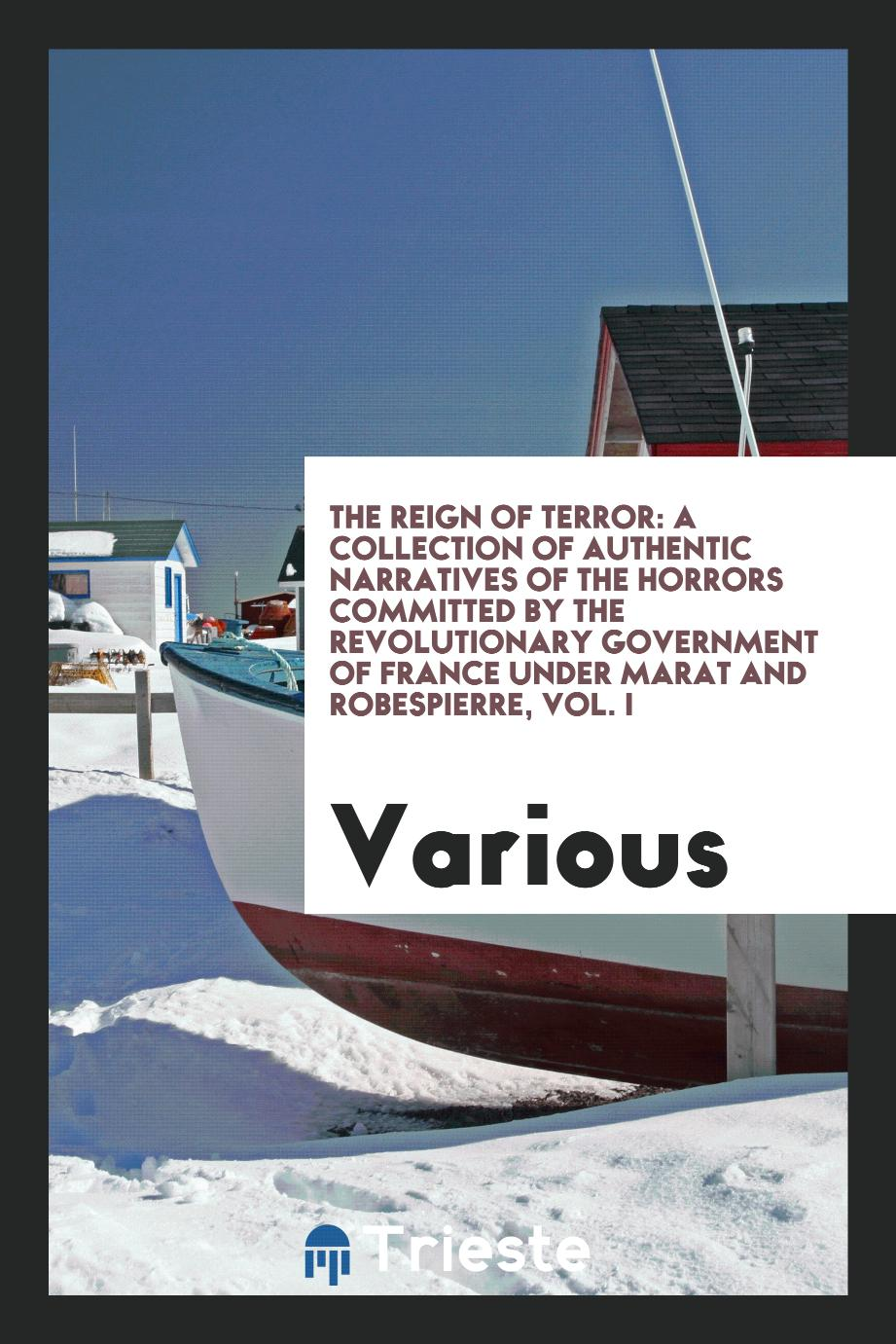 The reign of terror: a collection of authentic narratives of the horrors committed by the revolutionary government of France under Marat and Robespierre, Vol. I