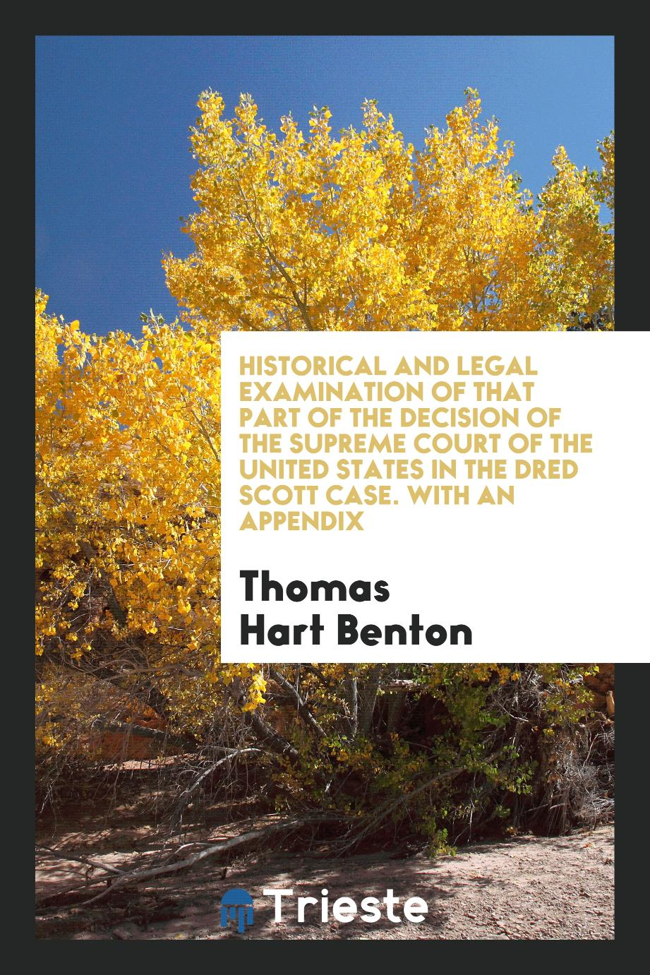 Historical and Legal Examination of That Part of the Decision of the Supreme Court of the United States in the Dred Scott Case. With an Appendix