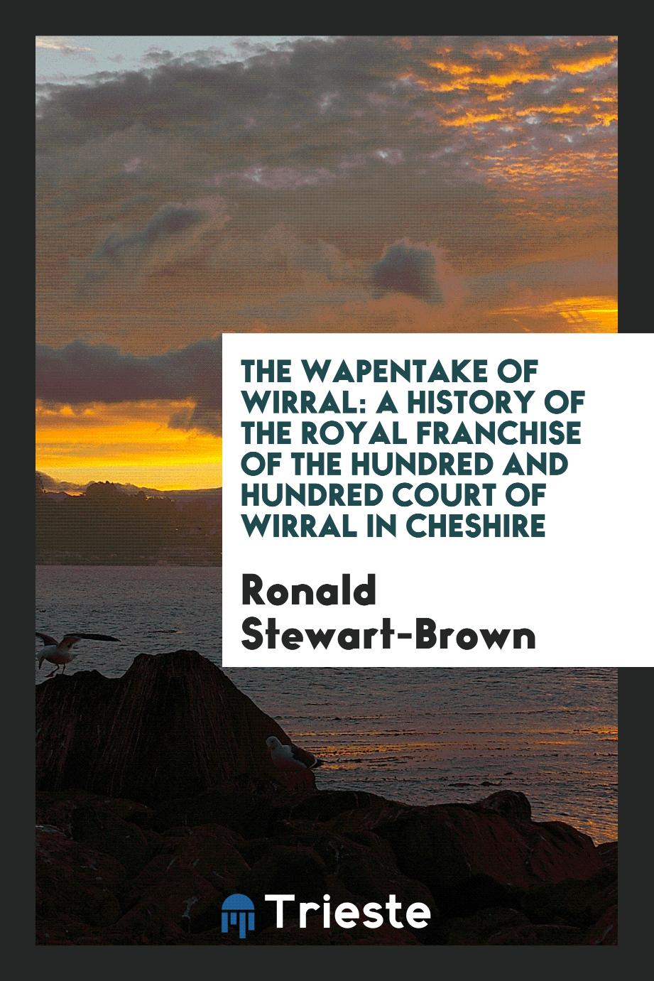 The Wapentake of Wirral: A History of the Royal Franchise of the Hundred and Hundred Court of Wirral in Cheshire