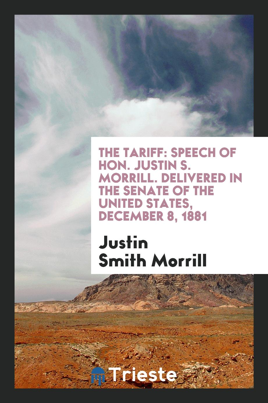 The Tariff: Speech of Hon. Justin S. Morrill. Delivered in the senate of the United states, December 8, 1881