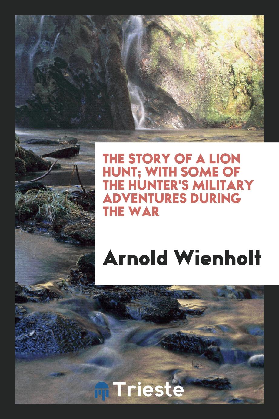 The story of a lion hunt; with some of the hunter's military adventures during the war