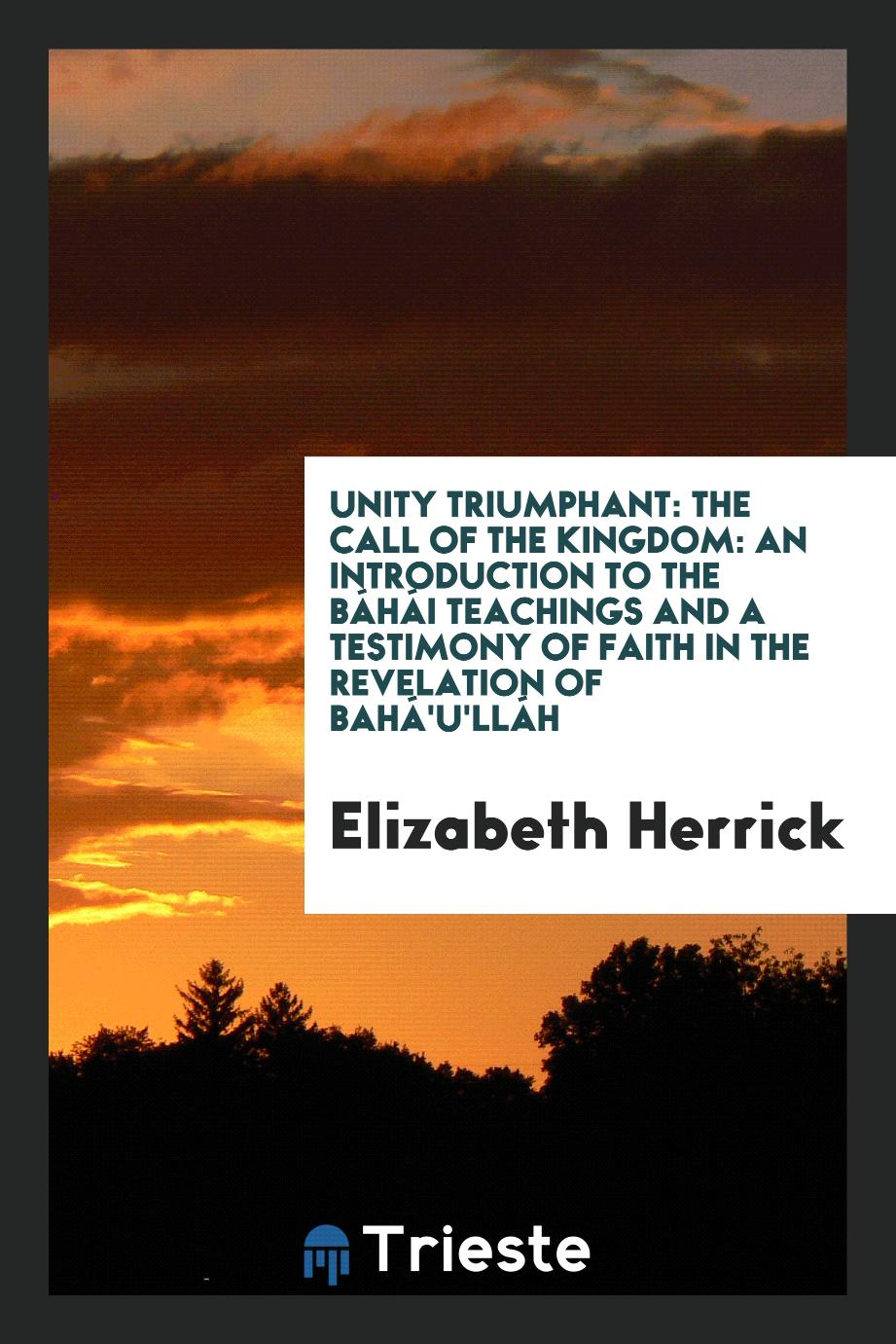 Unity triumphant: the call of the kingdom: an introduction to the Báhái teachings and a testimony of faith in the revelation of Bahá'u'lláh