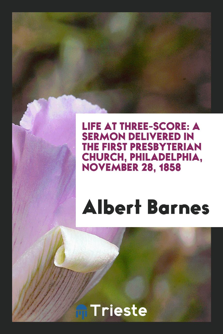 Life at Three-score: A Sermon Delivered in the First Presbyterian Church, Philadelphia, November 28, 1858