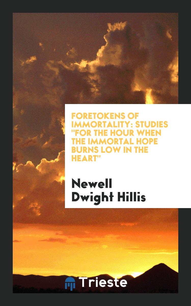 "Foretokens of Immortality: Studies ""For the Hour When the Immortal Hope Burns Low in the Heart"""