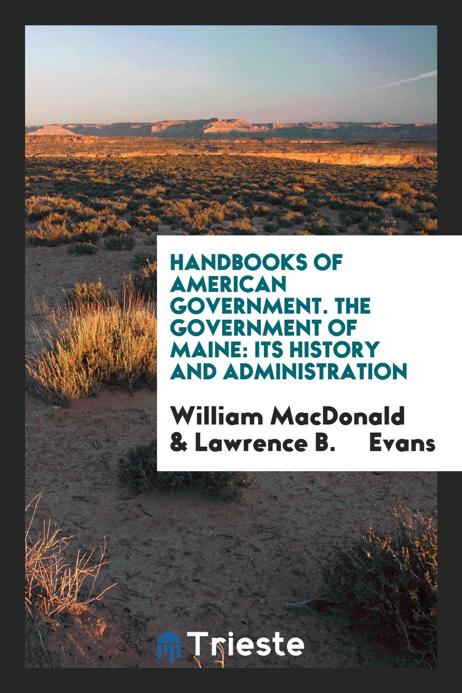 Handbooks of American Government. The Government of Maine: Its History and Administration