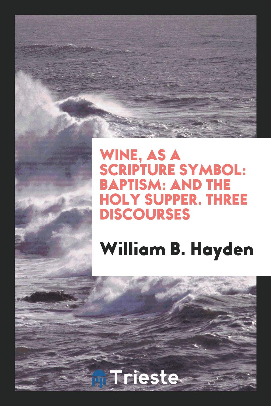 Wine, as a Scripture Symbol: Baptism: and the Holy Supper. Three Discourses