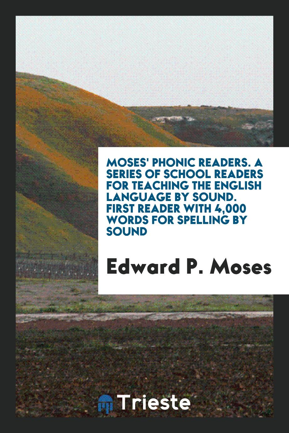 Moses' Phonic Readers. A Series of School Readers for Teaching the English Language by Sound. First Reader with 4,000 Words for Spelling by Sound