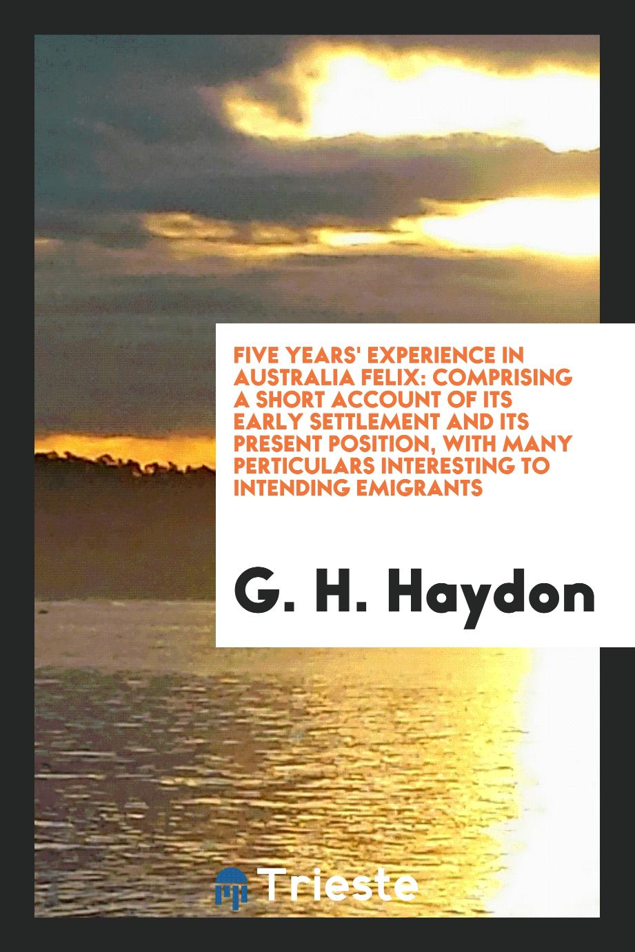 Five Years' Experience in Australia Felix: Comprising a Short Account of Its Early Settlement and Its Present Position, with Many Perticulars Interesting to Intending Emigrants