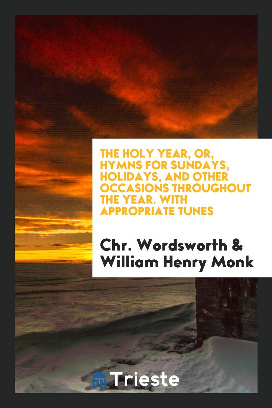 The Holy Year, or, Hymns for Sundays, Holidays, and Other Occasions throughout the Year. With Appropriate Tunes