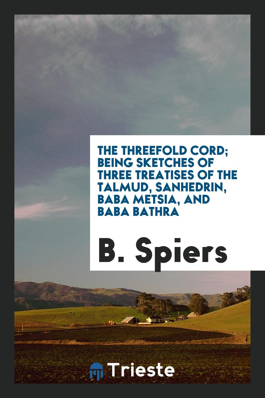 The Threefold Cord; Being Sketches of Three Treatises of the Talmud, Sanhedrin, Baba Metsia, and Baba Bathra