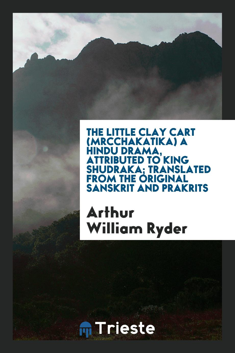 The little clay cart (Mrcchakatika) a Hindu drama, attributed to King Shudraka; translated from the original Sanskrit and Prakrits