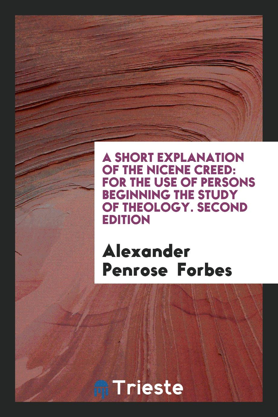 A Short Explanation of the Nicene Creed: For the Use of Persons Beginning the Study of Theology. Second Edition