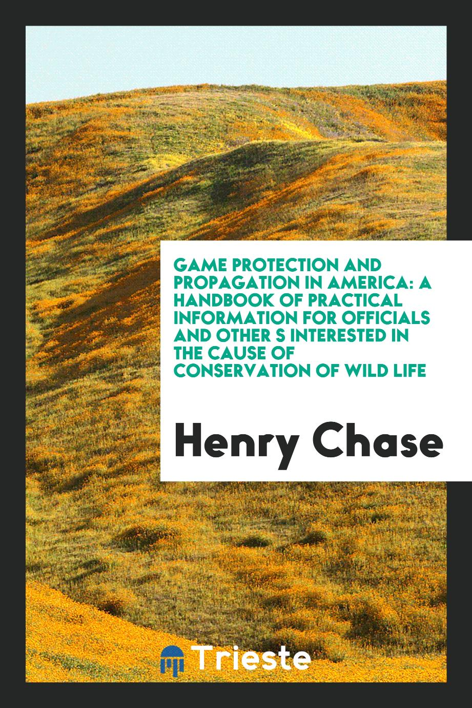 Game Protection and Propagation in America: A Handbook of Practical Information for Officials and Other S Interested in the Cause of Conservation of Wild Life
