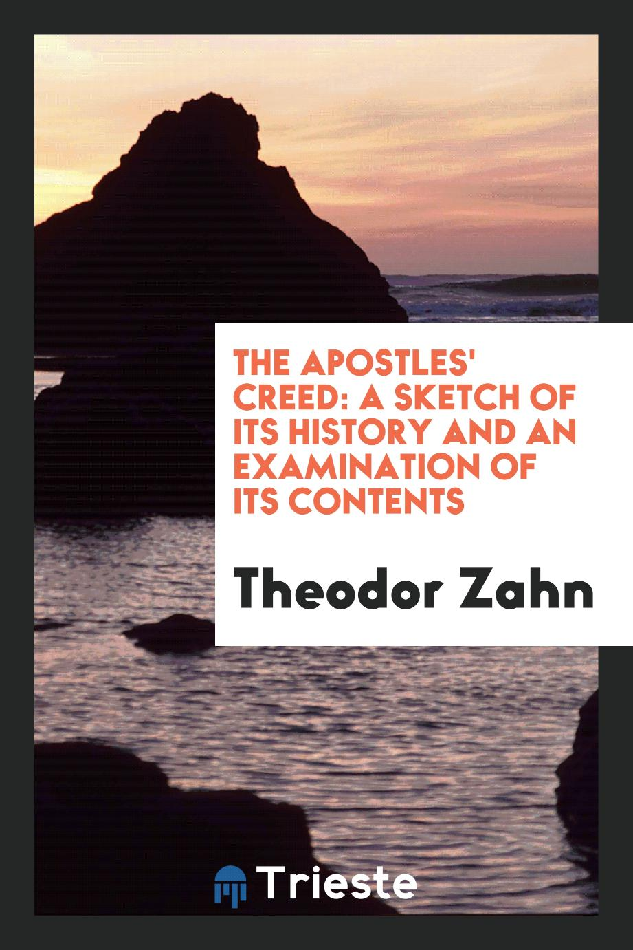 The Apostles' Creed: A Sketch of Its History and an Examination of Its Contents