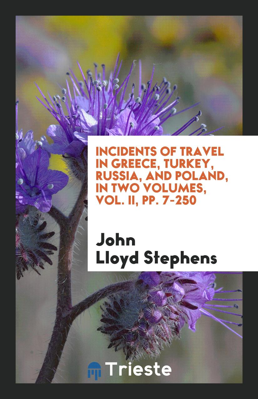 Incidents of Travel in Greece, Turkey, Russia, and Poland, in Two Volumes, Vol. II, pp. 7-250