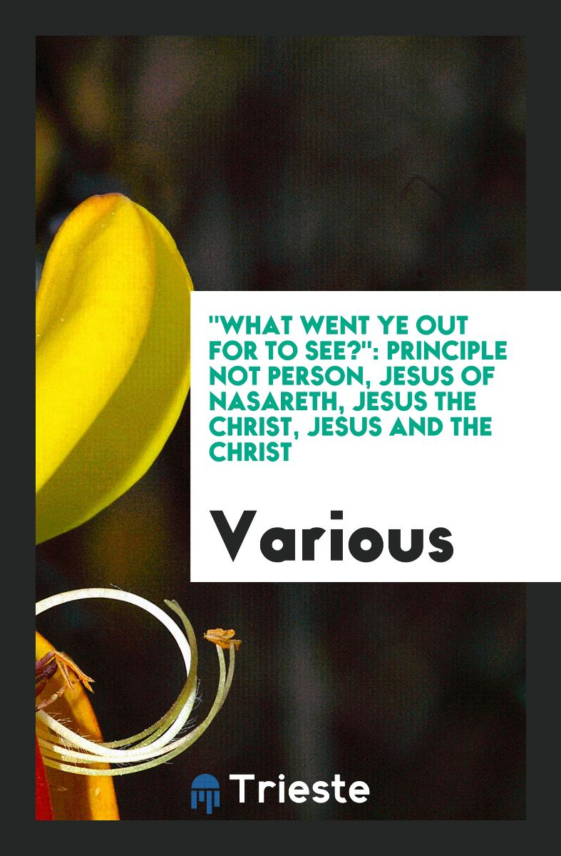 """What Went Ye Out for to See?"": Principle not Person, Jesus of Nasareth, Jesus the Christ, Jesus and the Christ"