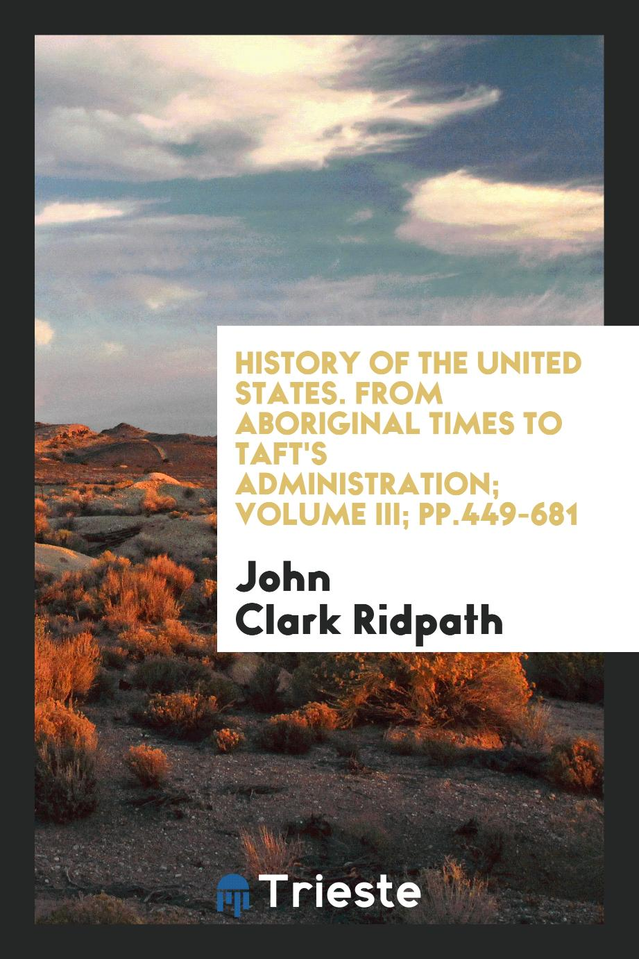 History of the United States. From aboriginal times to Taft's administration; Volume III; pp.449-681