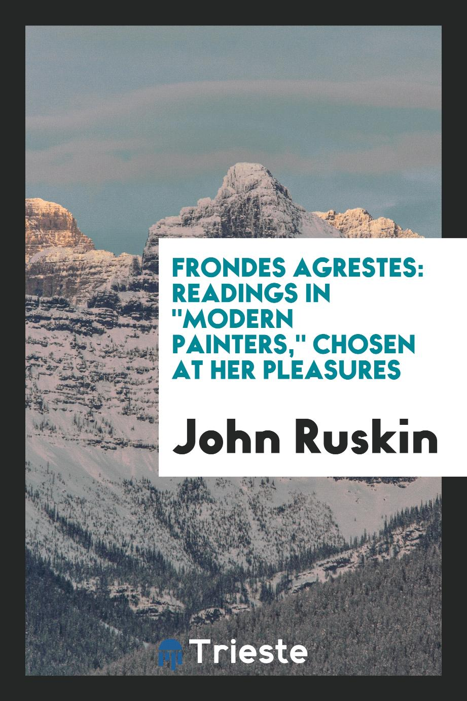 "Frondes Agrestes: Readings in ""Modern Painters,"" Chosen at Her Pleasures"